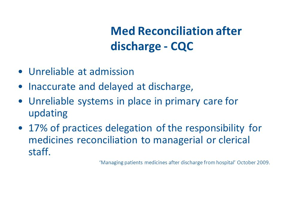 Med Reconciliation after discharge - CQC Unreliable at admission Inaccurate and delayed at discharge, Unreliable systems in place in primary care for