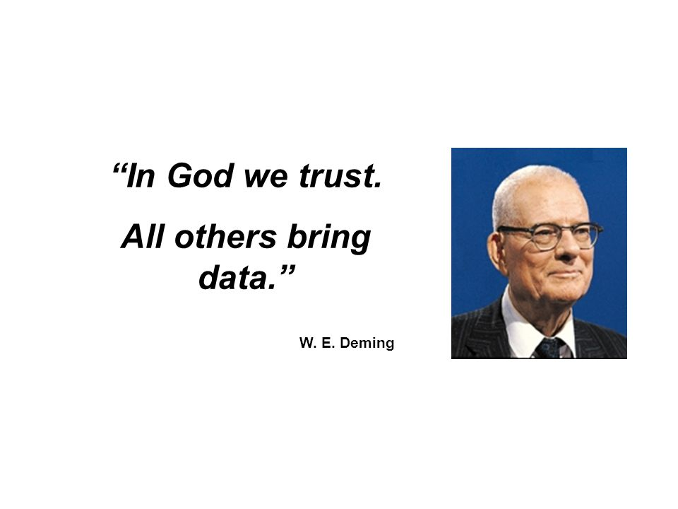 """In God we trust. All others bring data."" W. E. Deming"