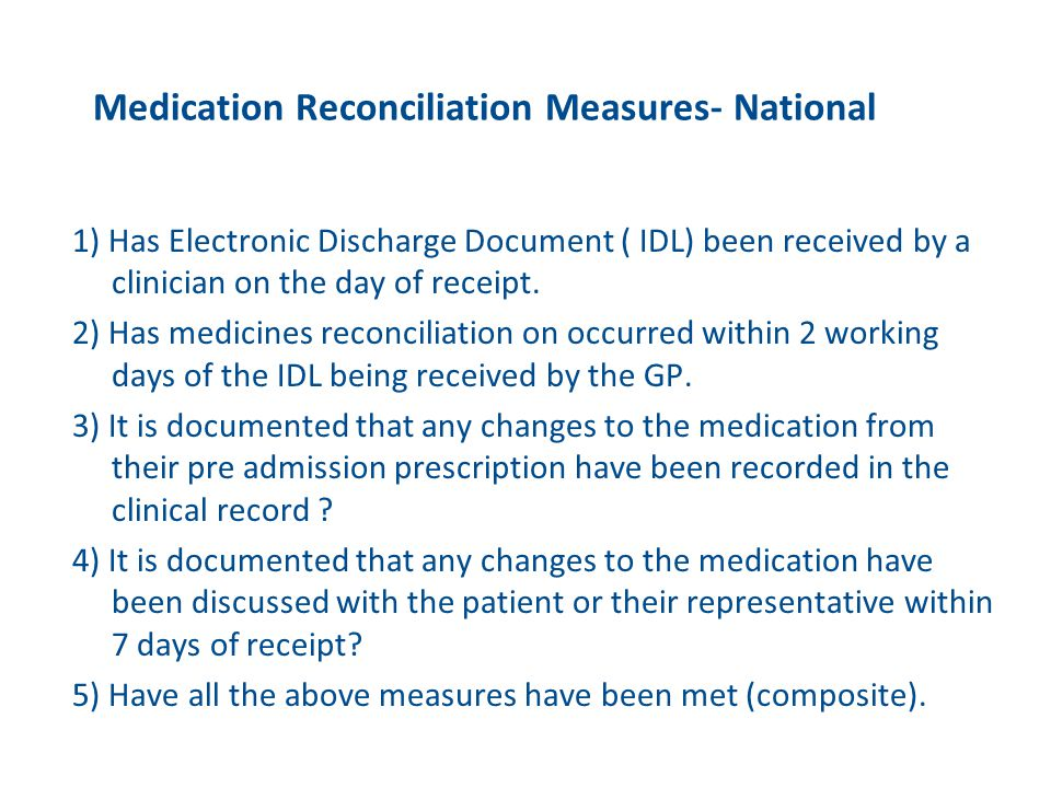 Medication Reconciliation Measures- National 1) Has Electronic Discharge Document ( IDL) been received by a clinician on the day of receipt. 2) Has me