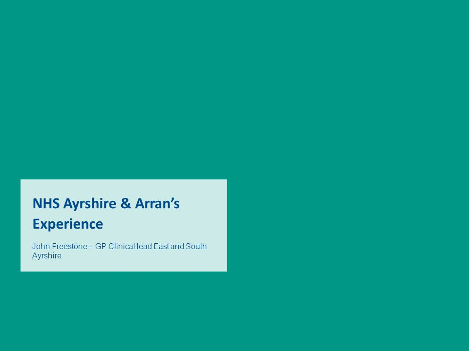 NHS Ayrshire & Arran's Experience John Freestone – GP Clinical lead East and South Ayrshire