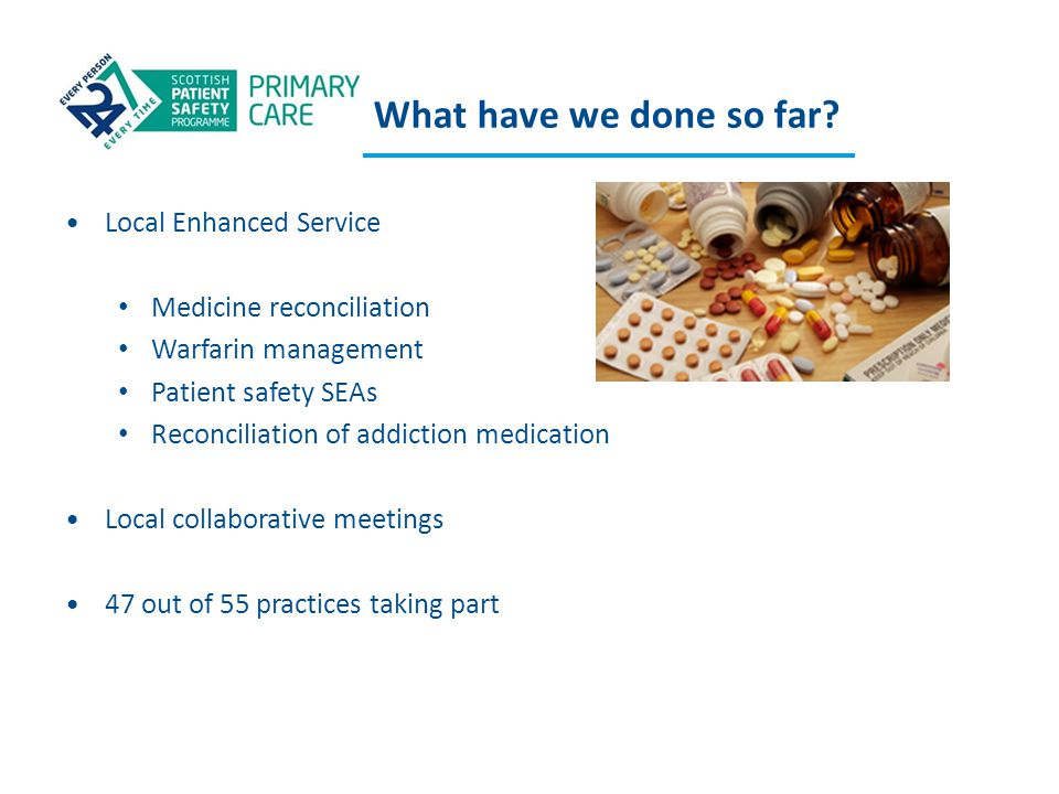 What have we done so far? Local Enhanced Service Medicine reconciliation Warfarin management Patient safety SEAs Reconciliation of addiction medicatio