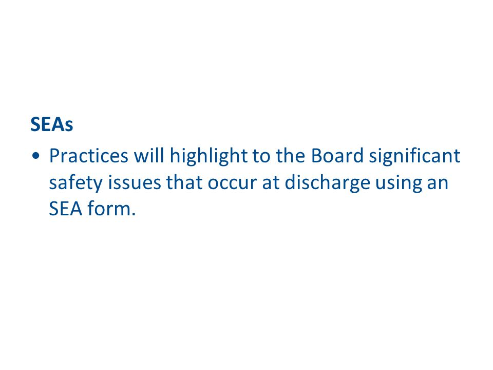 SEAs Practices will highlight to the Board significant safety issues that occur at discharge using an SEA form.