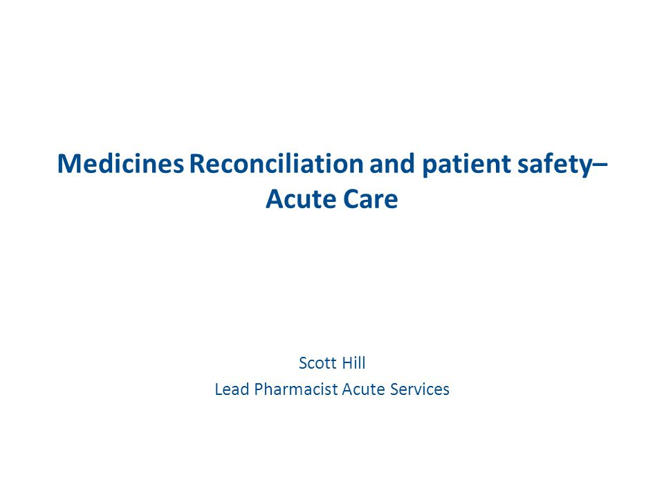 Medicines Reconciliation and patient safety– Acute Care Scott Hill Lead Pharmacist Acute Services