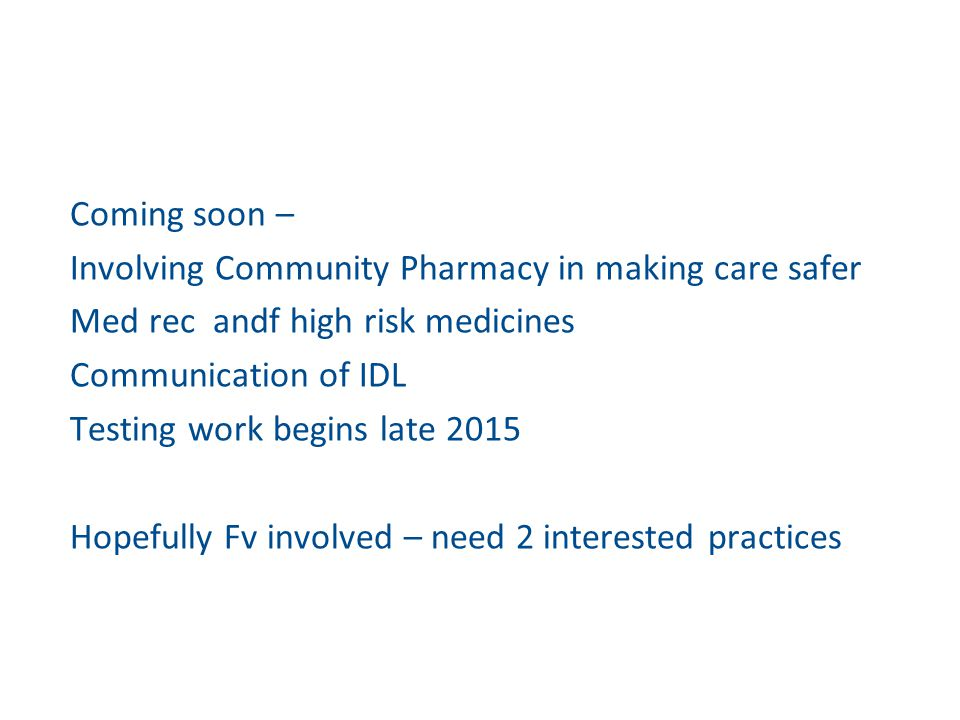 Coming soon – Involving Community Pharmacy in making care safer Med rec andf high risk medicines Communication of IDL Testing work begins late 2015 Ho
