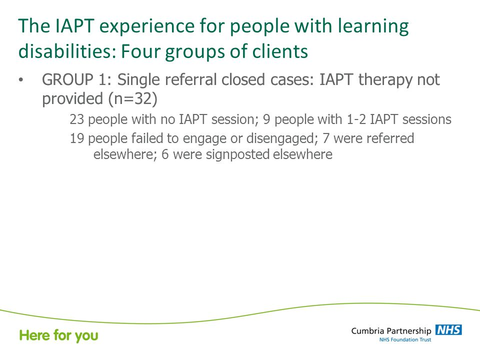 The IAPT experience for people with learning disabilities: Four groups of clients GROUP 1: Single referral closed cases: IAPT therapy not provided (n=32) 23 people with no IAPT session; 9 people with 1-2 IAPT sessions 19 people failed to engage or disengaged; 7 were referred elsewhere; 6 were signposted elsewhere