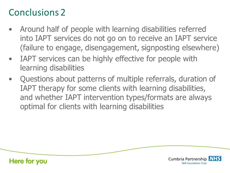 Conclusions 2 Around half of people with learning disabilities referred into IAPT services do not go on to receive an IAPT service (failure to engage, disengagement, signposting elsewhere) IAPT services can be highly effective for people with learning disabilities Questions about patterns of multiple referrals, duration of IAPT therapy for some clients with learning disabilities, and whether IAPT intervention types/formats are always optimal for clients with learning disabilities