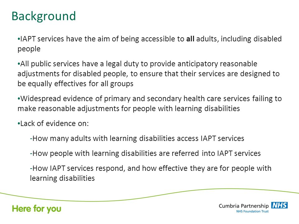 Background IAPT services have the aim of being accessible to all adults, including disabled people All public services have a legal duty to provide anticipatory reasonable adjustments for disabled people, to ensure that their services are designed to be equally effectives for all groups Widespread evidence of primary and secondary health care services failing to make reasonable adjustments for people with learning disabilities Lack of evidence on: -How many adults with learning disabilities access IAPT services -How people with learning disabilities are referred into IAPT services -How IAPT services respond, and how effective they are for people with learning disabilities