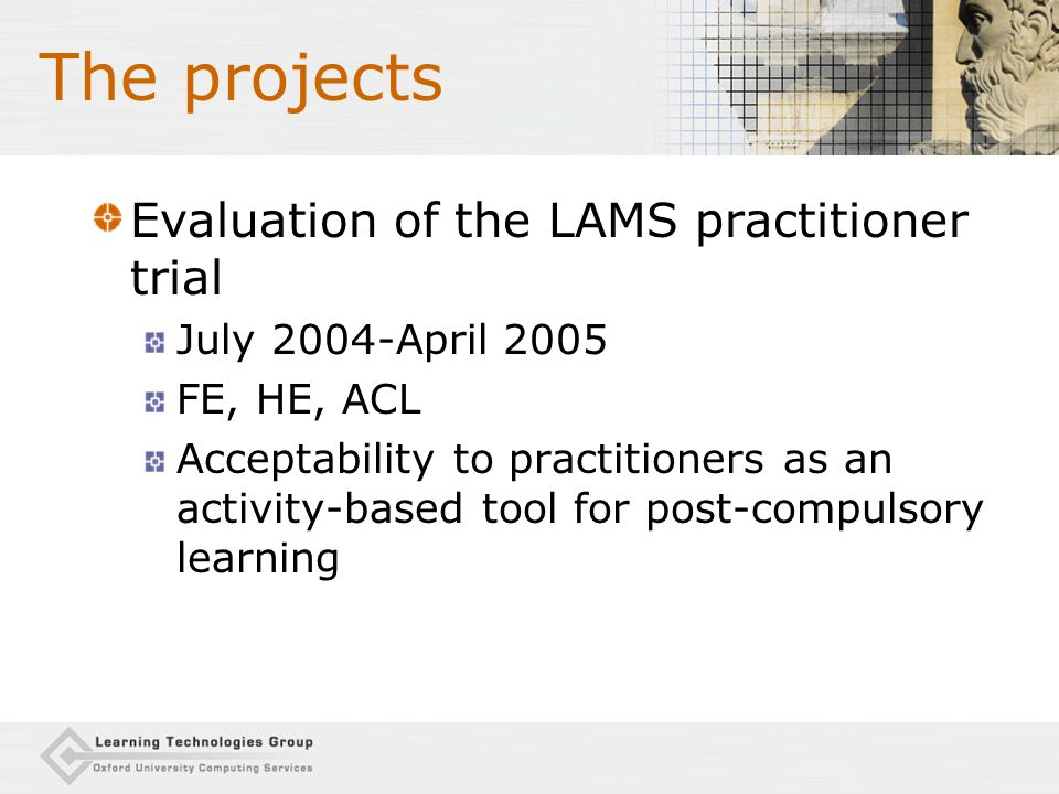 The projects Evaluation of the LAMS practitioner trial July 2004-April 2005 FE, HE, ACL Acceptability to practitioners as an activity-based tool for post-compulsory learning