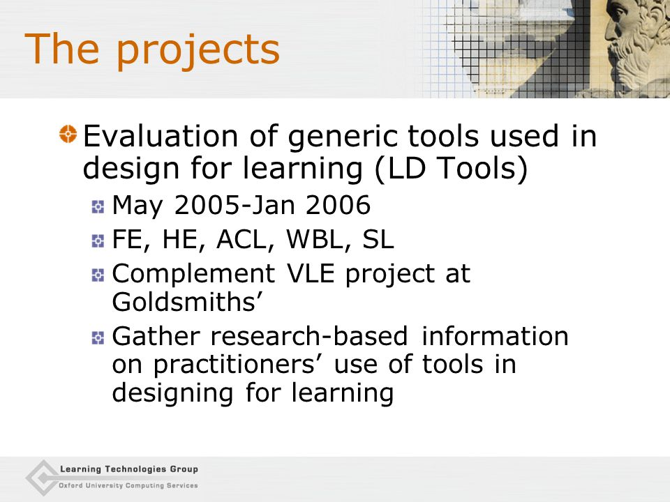 The projects Evaluation of generic tools used in design for learning (LD Tools) May 2005-Jan 2006 FE, HE, ACL, WBL, SL Complement VLE project at Goldsmiths' Gather research-based information on practitioners' use of tools in designing for learning