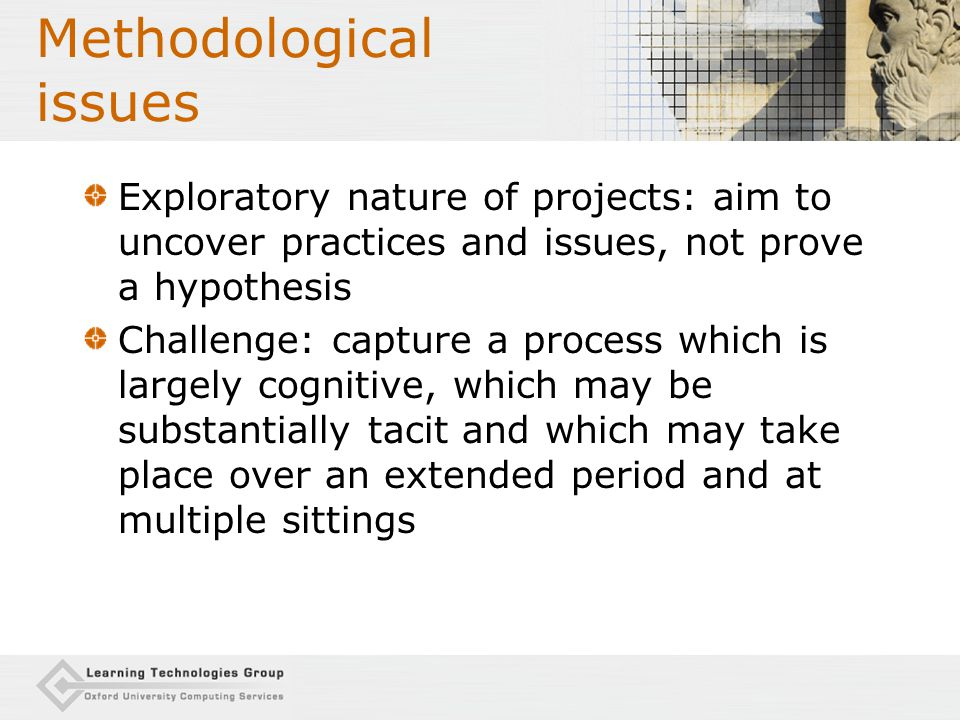 Methodological issues: Participants Non-random selection of participants (self- selecting) But focus on agile adopters  uncover potential of tools, creative use (LAMS, eLISA) Agile adopters blaze trail and cascade to less adventurous colleagues Small numbers Richness of data can compensate for difficulties generalising (and NB aiming to uncover issues, not prove hypothesis) Use questionnaires to capture contextual info from large number (LAMS, LD Tools, ESC); follow up issues with smaller number through interviews (incl.