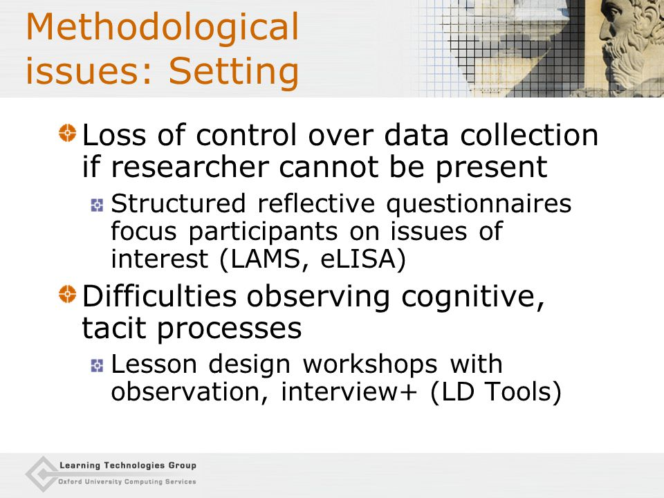 Methodological issues: Setting Loss of control over data collection if researcher cannot be present Structured reflective questionnaires focus participants on issues of interest (LAMS, eLISA) Difficulties observing cognitive, tacit processes Lesson design workshops with observation, interview+ (LD Tools)