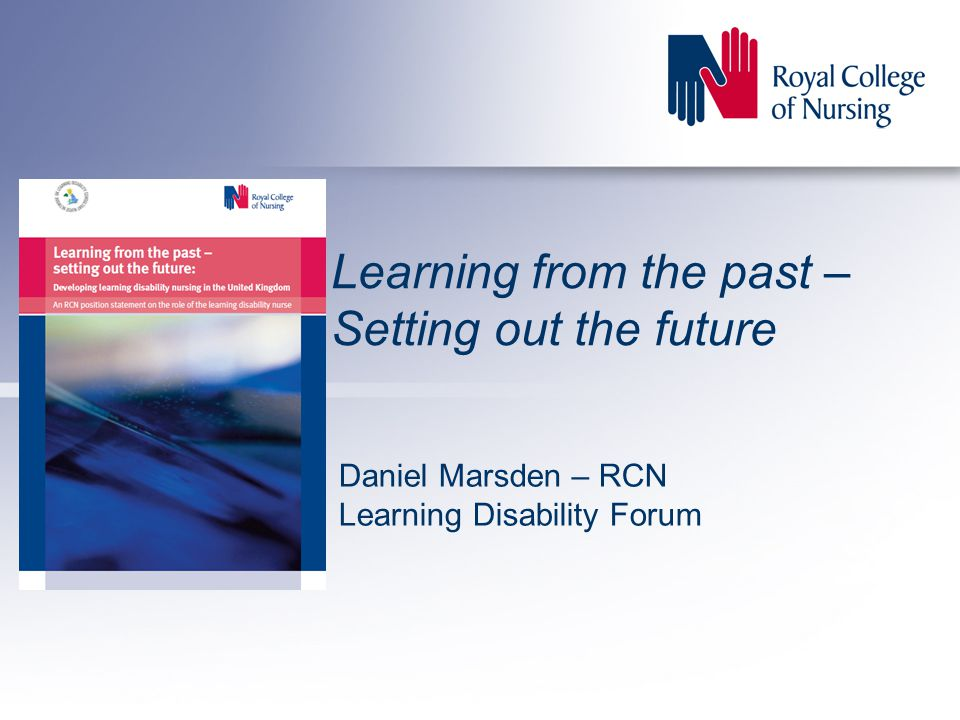 Learning from the past – Setting out the future Daniel Marsden – RCN Learning Disability Forum
