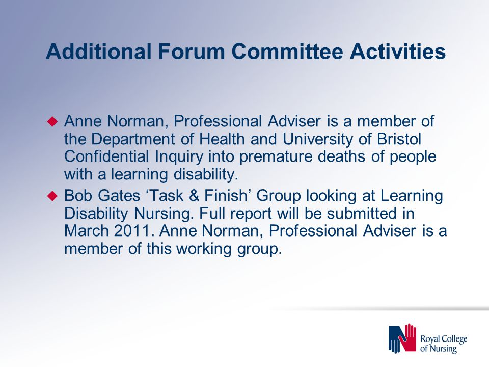 Additional Forum Committee Activities u Anne Norman, Professional Adviser is a member of the Department of Health and University of Bristol Confidential Inquiry into premature deaths of people with a learning disability.