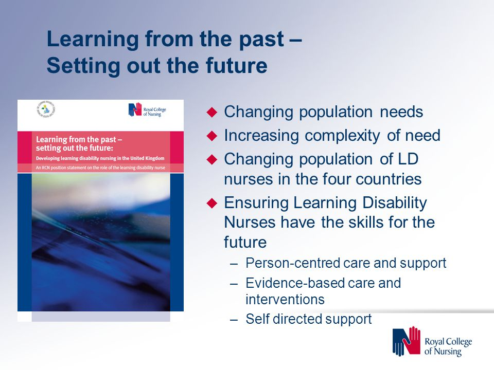 Learning from the past – Setting out the future u Changing population needs u Increasing complexity of need u Changing population of LD nurses in the four countries u Ensuring Learning Disability Nurses have the skills for the future –Person-centred care and support –Evidence-based care and interventions –Self directed support