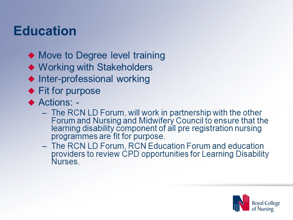 Education u Move to Degree level training u Working with Stakeholders u Inter-professional working u Fit for purpose u Actions: - –The RCN LD Forum, will work in partnership with the other Forum and Nursing and Midwifery Council to ensure that the learning disability component of all pre registration nursing programmes are fit for purpose.