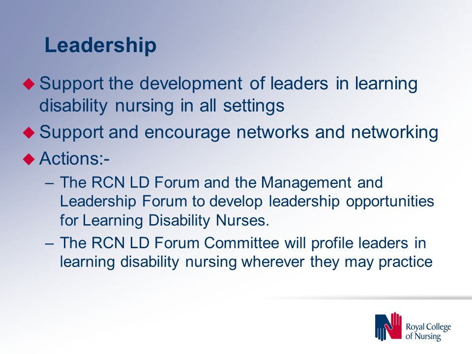 Leadership u Support the development of leaders in learning disability nursing in all settings u Support and encourage networks and networking u Actions:- –The RCN LD Forum and the Management and Leadership Forum to develop leadership opportunities for Learning Disability Nurses.
