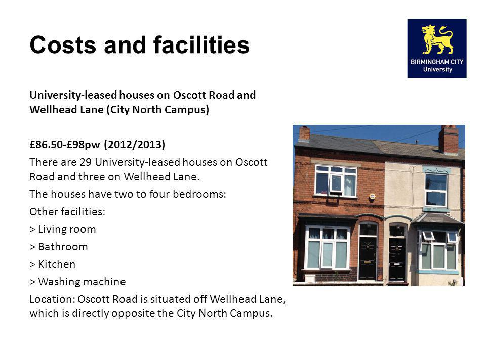 Costs and facilities University-leased houses on Oscott Road and Wellhead Lane (City North Campus) £86.50-£98pw (2012/2013) There are 29 University-le