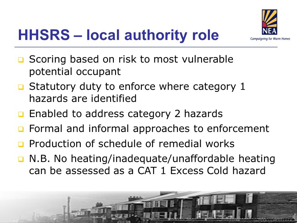 HHSRS – local authority role  Scoring based on risk to most vulnerable potential occupant  Statutory duty to enforce where category 1 hazards are identified  Enabled to address category 2 hazards  Formal and informal approaches to enforcement  Production of schedule of remedial works  N.B.