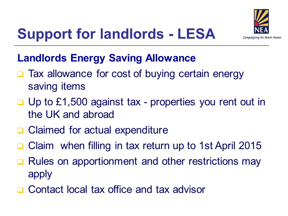 Support for landlords - LESA Landlords Energy Saving Allowance  Tax allowance for cost of buying certain energy saving items  Up to £1,500 against tax - properties you rent out in the UK and abroad  Claimed for actual expenditure  Claim when filling in tax return up to 1st April 2015  Rules on apportionment and other restrictions may apply  Contact local tax office and tax advisor