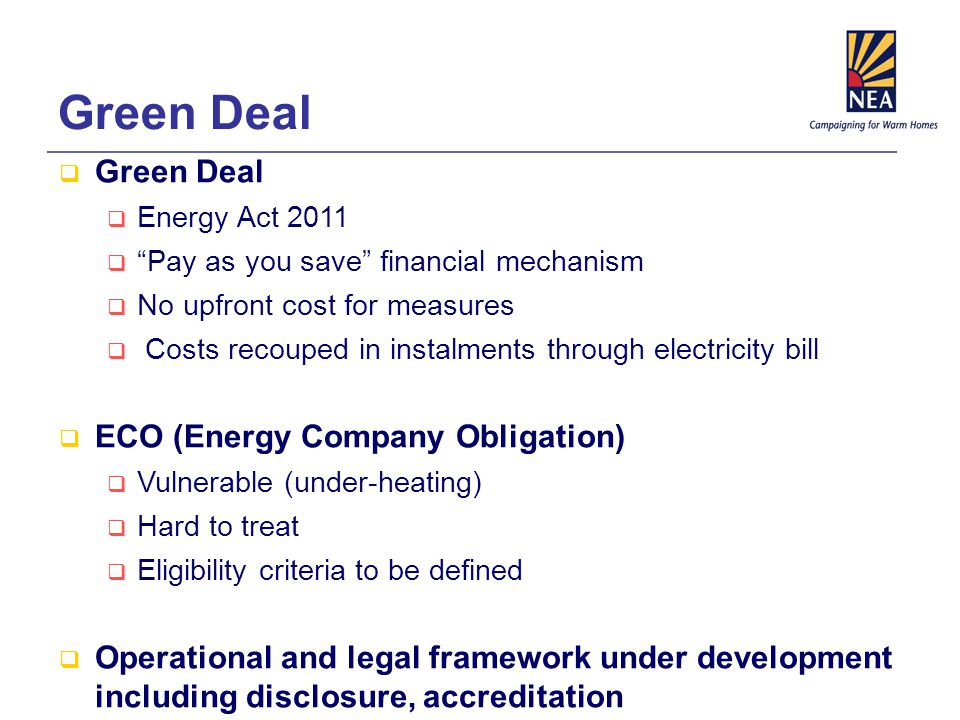 Green Deal  Green Deal  Energy Act 2011  Pay as you save financial mechanism  No upfront cost for measures  Costs recouped in instalments through electricity bill  ECO (Energy Company Obligation)  Vulnerable (under-heating)  Hard to treat  Eligibility criteria to be defined  Operational and legal framework under development including disclosure, accreditation