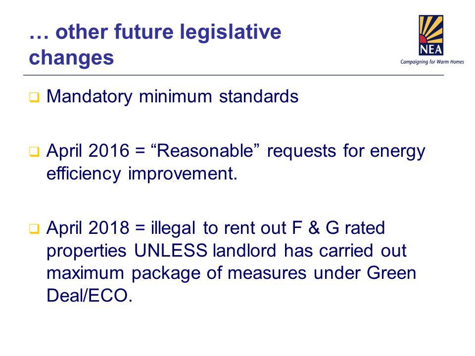 … other future legislative changes  Mandatory minimum standards  April 2016 = Reasonable requests for energy efficiency improvement.