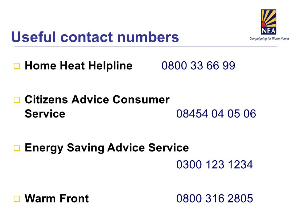  Home Heat Helpline 0800 33 66 99  Citizens Advice Consumer Service08454 04 05 06  Energy Saving Advice Service 0300 123 1234  Warm Front 0800 316 2805 Useful contact numbers