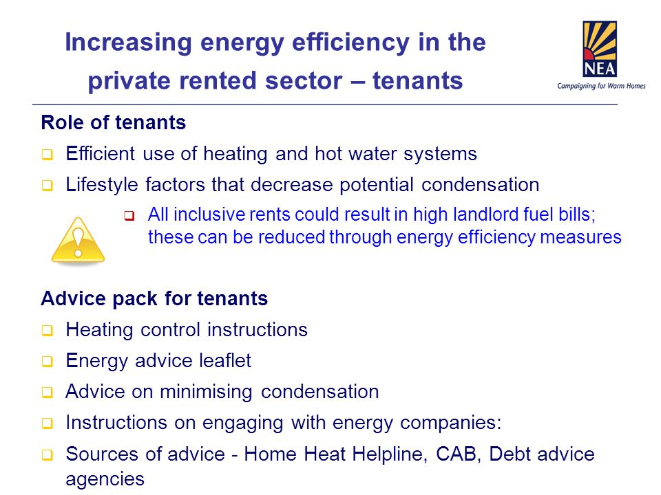 Increasing energy efficiency in the private rented sector – tenants Role of tenants  Efficient use of heating and hot water systems  Lifestyle factors that decrease potential condensation  All inclusive rents could result in high landlord fuel bills; these can be reduced through energy efficiency measures Advice pack for tenants  Heating control instructions  Energy advice leaflet  Advice on minimising condensation  Instructions on engaging with energy companies:  Sources of advice - Home Heat Helpline, CAB, Debt advice agencies