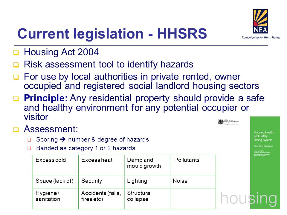 Current legislation - HHSRS  Housing Act 2004  Risk assessment tool to identify hazards  For use by local authorities in private rented, owner occupied and registered social landlord housing sectors  Principle: Any residential property should provide a safe and healthy environment for any potential occupier or visitor  Assessment:  Scoring  number & degree of hazards  Banded as category 1 or 2 hazards Excess coldExcess heatDamp and mould growth Pollutants Space (lack of)SecurityLightingNoise Hygiene / sanitation Accidents (falls, fires etc) Structural collapse