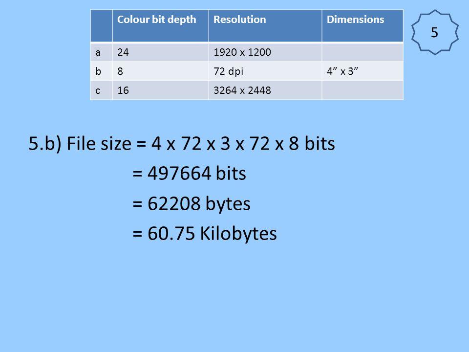 """5.b) File size = 4 x 72 x 3 x 72 x 8 bits = 497664 bits = 62208 bytes = 60.75 Kilobytes Colour bit depthResolutionDimensions a241920 x 1200 b872 dpi4"""""""