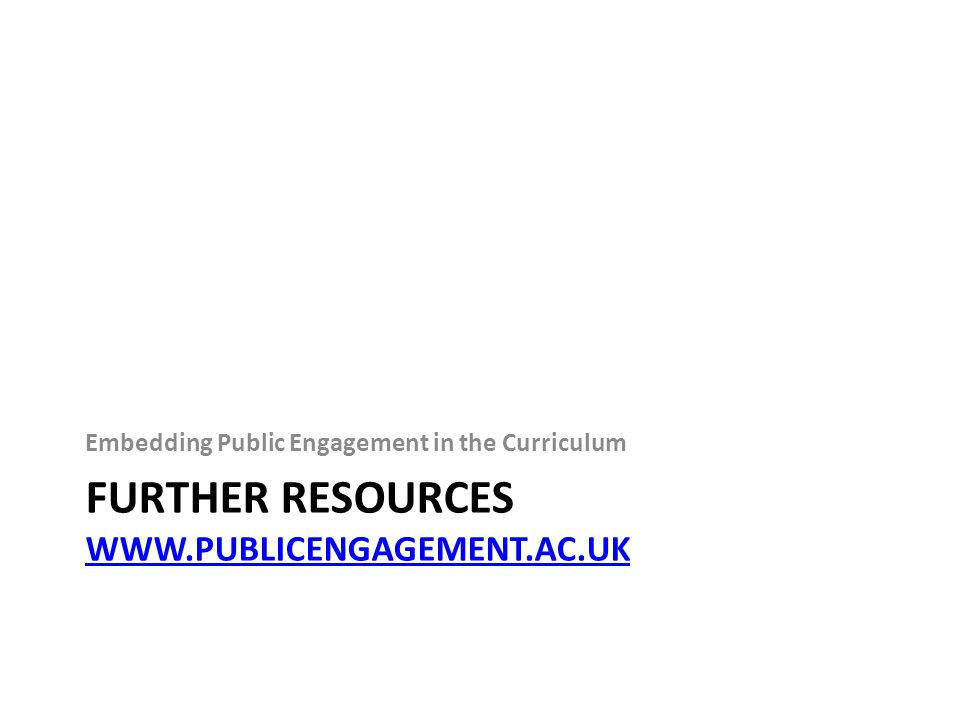 FURTHER RESOURCES WWW.PUBLICENGAGEMENT.AC.UK WWW.PUBLICENGAGEMENT.AC.UK Embedding Public Engagement in the Curriculum