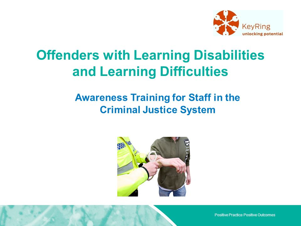 Positive Practice Positive Outcomes Offenders with Learning Disabilities and Learning Difficulties Awareness Training for Staff in the Criminal Justic