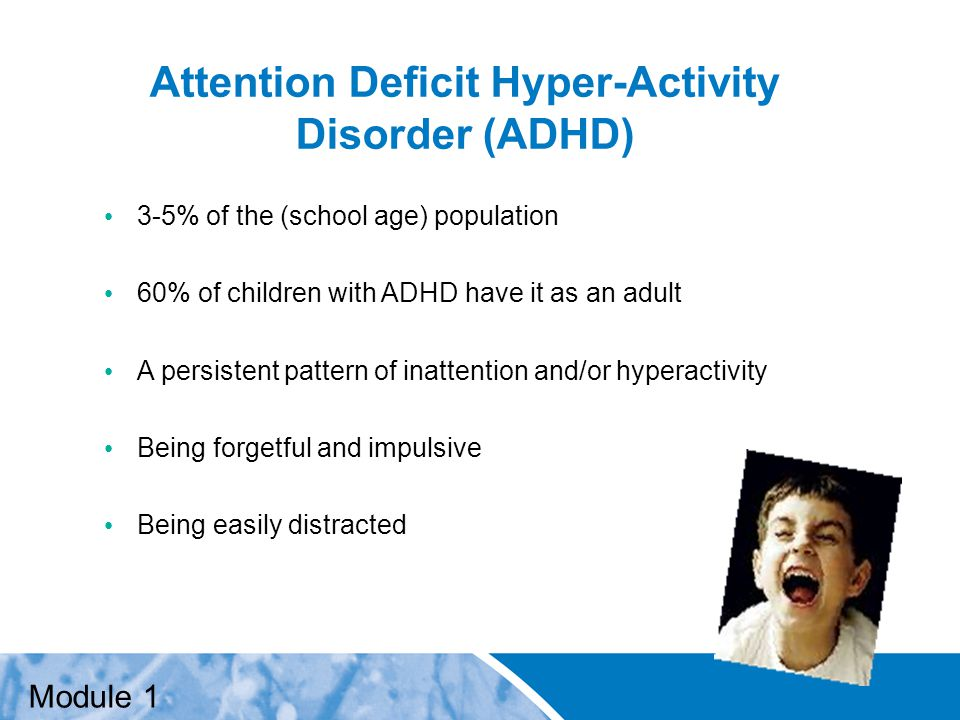 Positive Practice Positive Outcomes Attention Deficit Hyper-Activity Disorder (ADHD) 3-5% of the (school age) population 60% of children with ADHD have it as an adult A persistent pattern of inattention and/or hyperactivity Being forgetful and impulsive Being easily distracted Module 1