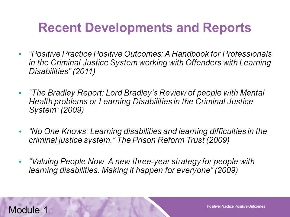 Positive Practice Positive Outcomes Recent Developments and Reports Positive Practice Positive Outcomes: A Handbook for Professionals in the Criminal Justice System working with Offenders with Learning Disabilities (2011) The Bradley Report: Lord Bradley's Review of people with Mental Health problems or Learning Disabilities in the Criminal Justice System (2009) No One Knows; Learning disabilities and learning difficulties in the criminal justice system. The Prison Reform Trust (2009) Valuing People Now: A new three-year strategy for people with learning disabilities.