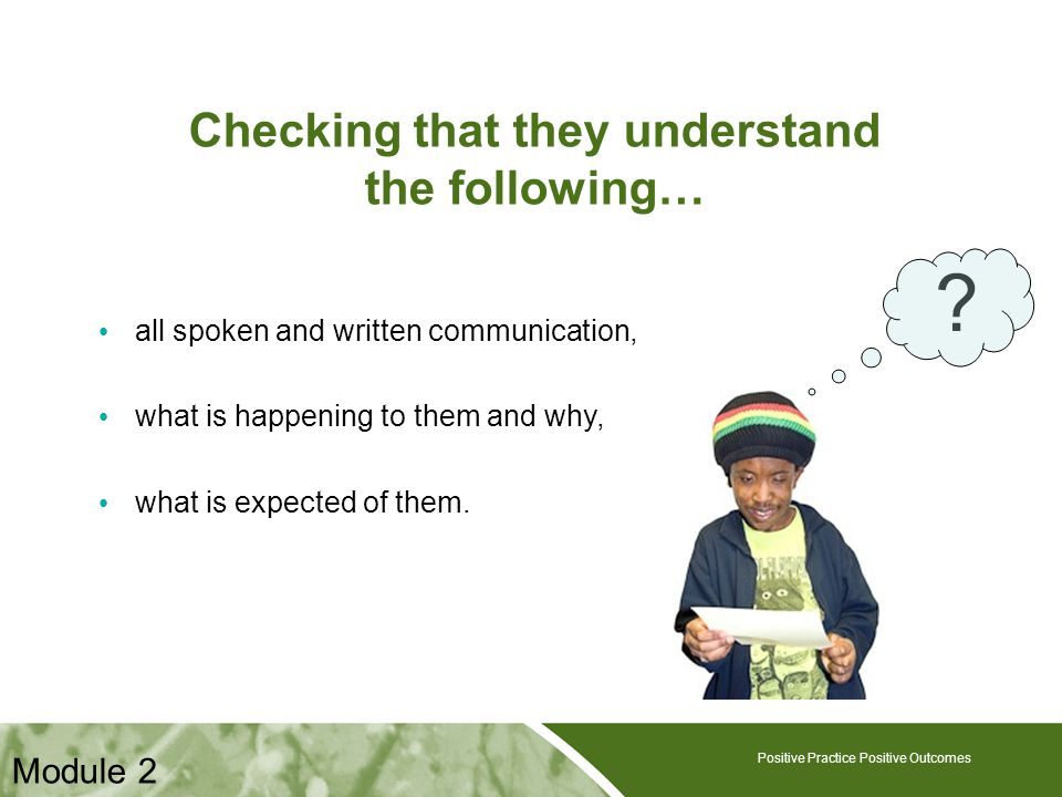 Positive Practice Positive Outcomes Checking that they understand the following… all spoken and written communication, what is happening to them and w