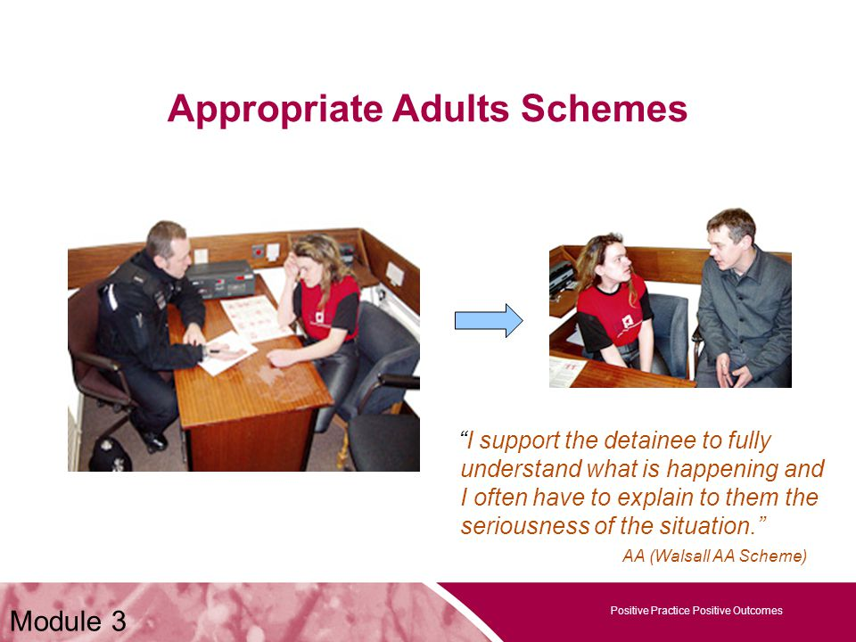 Positive Practice Positive Outcomes Appropriate Adults Schemes Positive Practice Positive Outcomes Module 3 I support the detainee to fully understand what is happening and I often have to explain to them the seriousness of the situation. AA (Walsall AA Scheme)