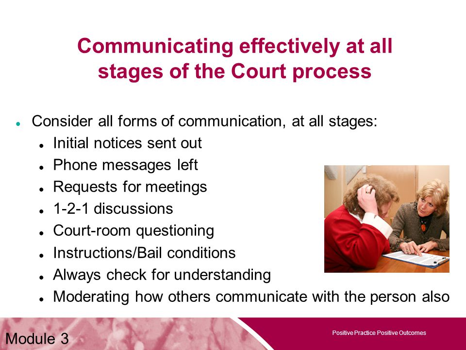 Positive Practice Positive Outcomes Module 3 Communicating effectively at all stages of the Court process Consider all forms of communication, at all stages: Initial notices sent out Phone messages left Requests for meetings 1-2-1 discussions Court-room questioning Instructions/Bail conditions Always check for understanding Moderating how others communicate with the person also