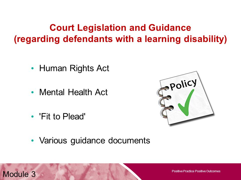 Positive Practice Positive Outcomes Court Legislation and Guidance (regarding defendants with a learning disability) Human Rights Act Mental Health Act Fit to Plead Various guidance documents Positive Practice Positive Outcomes Module 3