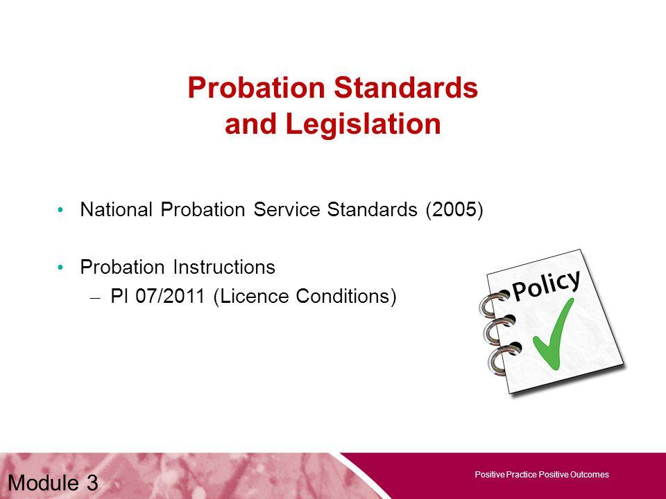 Positive Practice Positive Outcomes Probation Standards and Legislation National Probation Service Standards (2005) Probation Instructions – PI 07/201
