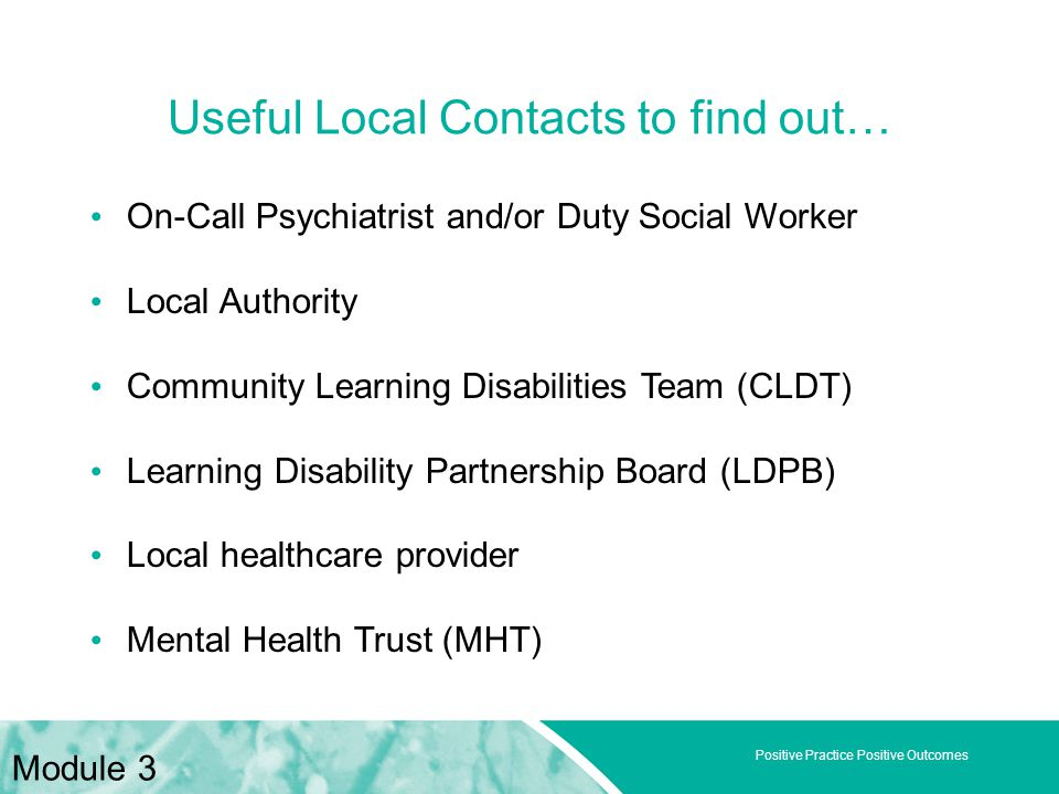 Positive Practice Positive Outcomes On-Call Psychiatrist and/or Duty Social Worker Local Authority Community Learning Disabilities Team (CLDT) Learning Disability Partnership Board (LDPB) Local healthcare provider Mental Health Trust (MHT) Useful Local Contacts to find out… Module 3