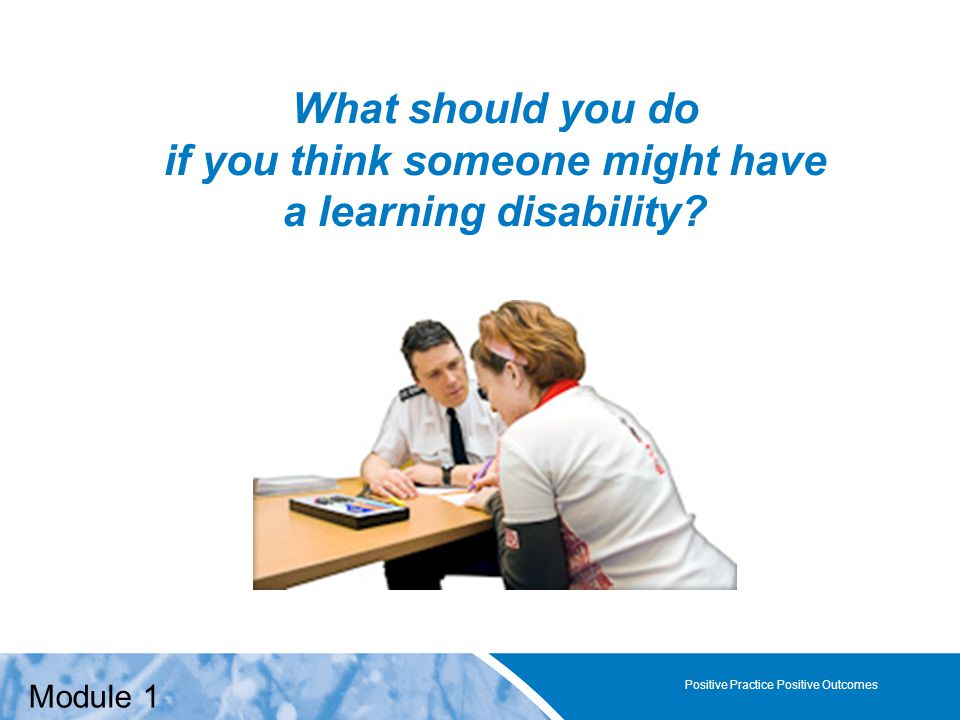 Positive Practice Positive Outcomes What should you do if you think someone might have a learning disability? Positive Practice Positive Outcomes Modu