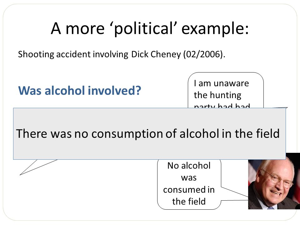 A more 'political' example: Shooting accident involving Dick Cheney (02/2006). Was alcohol involved? To the best of my knowledge there was no alcohol