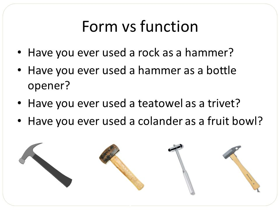 Form vs function Have you ever used a rock as a hammer? Have you ever used a hammer as a bottle opener? Have you ever used a teatowel as a trivet? Hav
