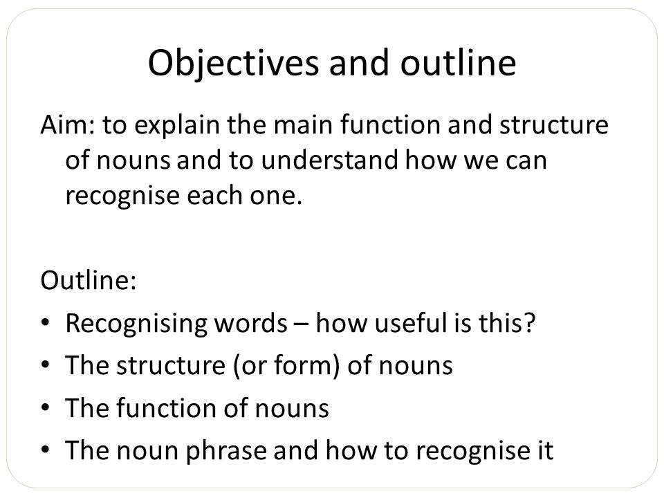Objectives and outline Aim: to explain the main function and structure of nouns and to understand how we can recognise each one. Outline: Recognising
