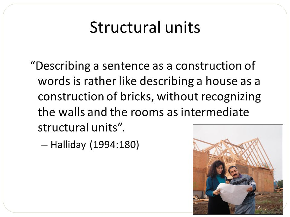 Structural units Describing a sentence as a construction of words is rather like describing a house as a construction of bricks, without recognizing the walls and the rooms as intermediate structural units .