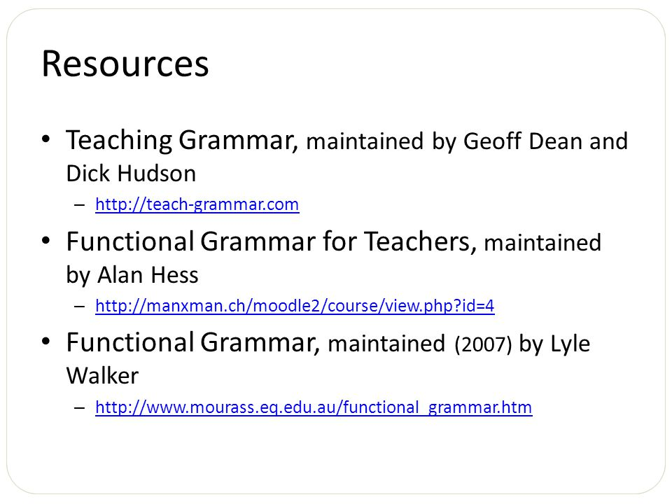 Resources Teaching Grammar, maintained by Geoff Dean and Dick Hudson – http://teach-grammar.com http://teach-grammar.com Functional Grammar for Teachers, maintained by Alan Hess – http://manxman.ch/moodle2/course/view.php?id=4 http://manxman.ch/moodle2/course/view.php?id=4 Functional Grammar, maintained (2007) by Lyle Walker – http://www.mourass.eq.edu.au/functional_grammar.htm http://www.mourass.eq.edu.au/functional_grammar.htm