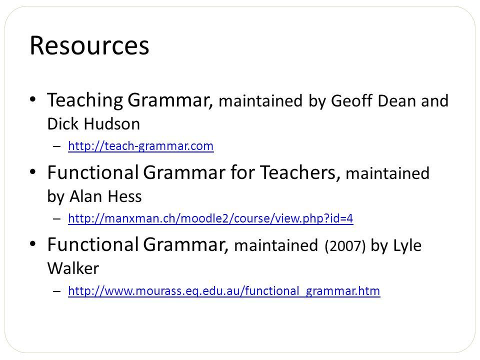 Resources Teaching Grammar, maintained by Geoff Dean and Dick Hudson – http://teach-grammar.com http://teach-grammar.com Functional Grammar for Teache
