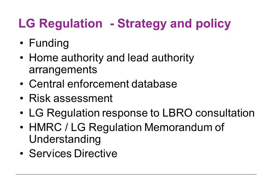 LG Regulation - Strategy and policy Funding Home authority and lead authority arrangements Central enforcement database Risk assessment LG Regulation response to LBRO consultation HMRC / LG Regulation Memorandum of Understanding Services Directive