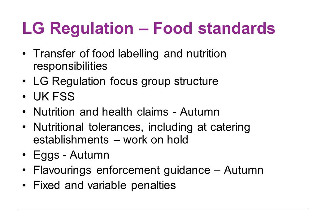 LG Regulation – Food standards Transfer of food labelling and nutrition responsibilities LG Regulation focus group structure UK FSS Nutrition and health claims - Autumn Nutritional tolerances, including at catering establishments – work on hold Eggs - Autumn Flavourings enforcement guidance – Autumn Fixed and variable penalties