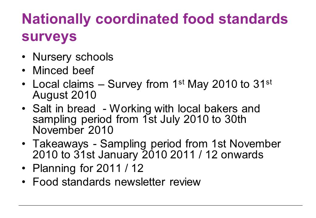 Nationally coordinated food standards surveys Nursery schools Minced beef Local claims – Survey from 1 st May 2010 to 31 st August 2010 Salt in bread - Working with local bakers and sampling period from 1st July 2010 to 30th November 2010 Takeaways - Sampling period from 1st November 2010 to 31st January / 12 onwards Planning for 2011 / 12 Food standards newsletter review