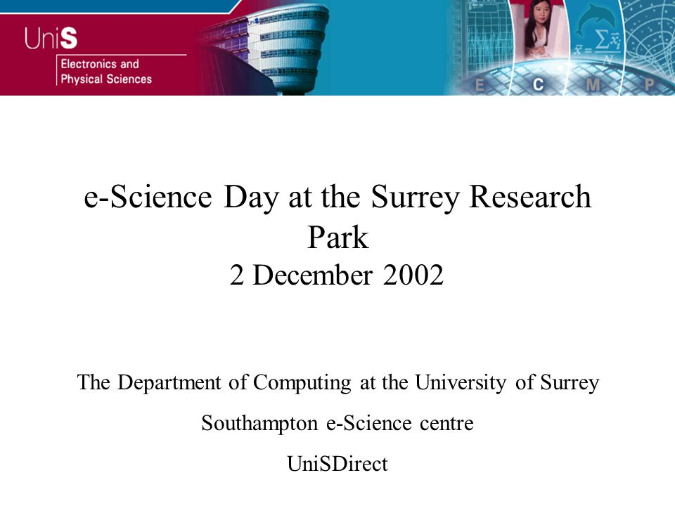 e-Science Day at the Surrey Research Park 2 December 2002 The Department of Computing at the University of Surrey Southampton e-Science centre UniSDirect
